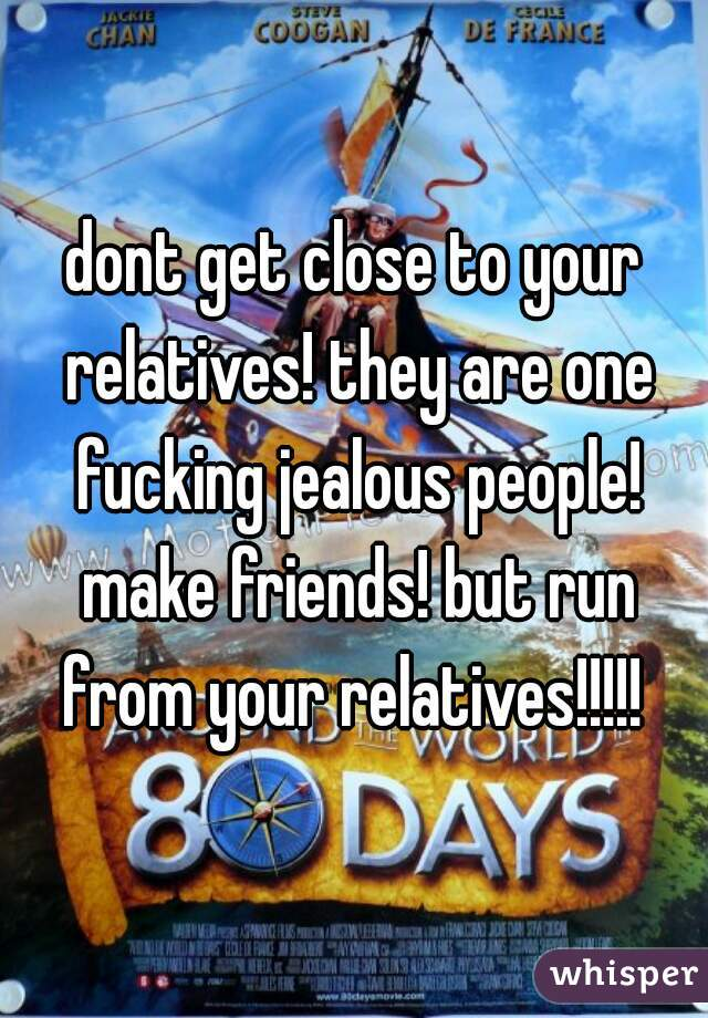 dont get close to your relatives! they are one fucking jealous people! make friends! but run from your relatives!!!!!