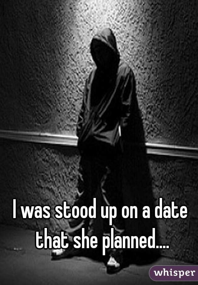 I was stood up on a date that she planned....