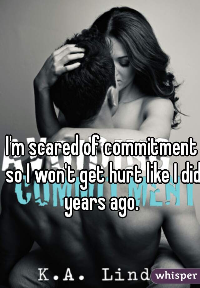I'm scared of commitment so I won't get hurt like I did years ago.