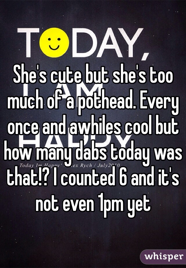 She's cute but she's too much of a pothead. Every once and awhiles cool but how many dabs today was that!? I counted 6 and it's not even 1pm yet