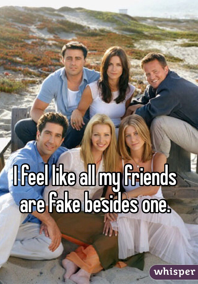 I feel like all my friends are fake besides one.