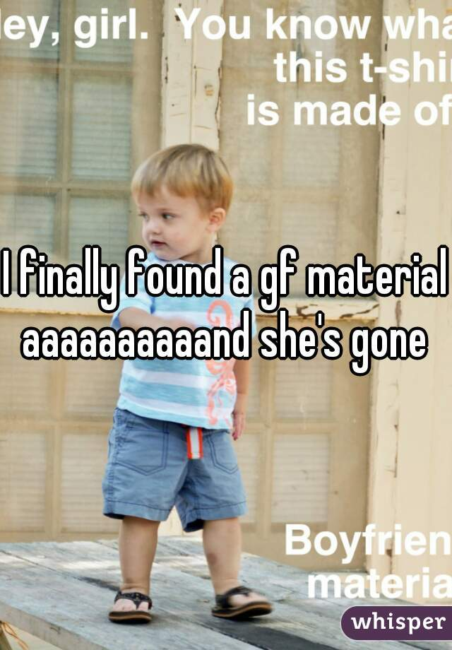 I finally found a gf material  aaaaaaaaaand she's gone