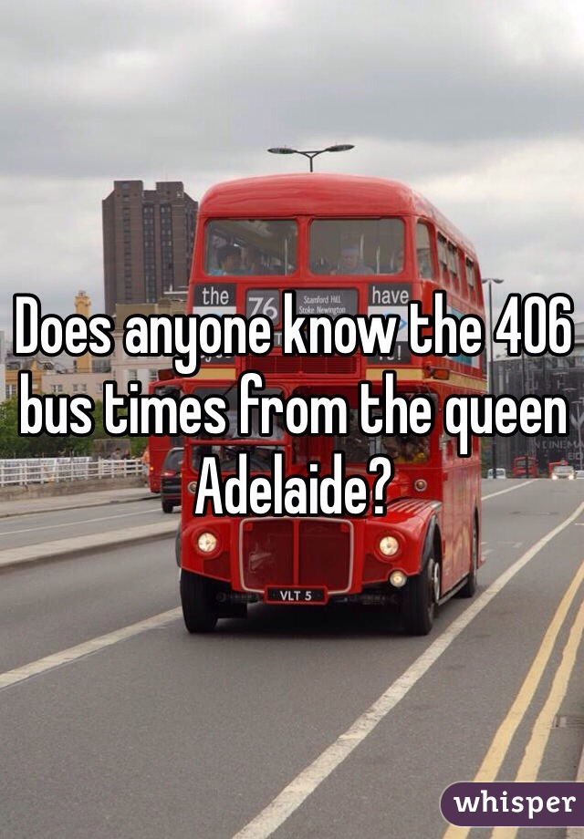 Does anyone know the 406 bus times from the queen Adelaide?