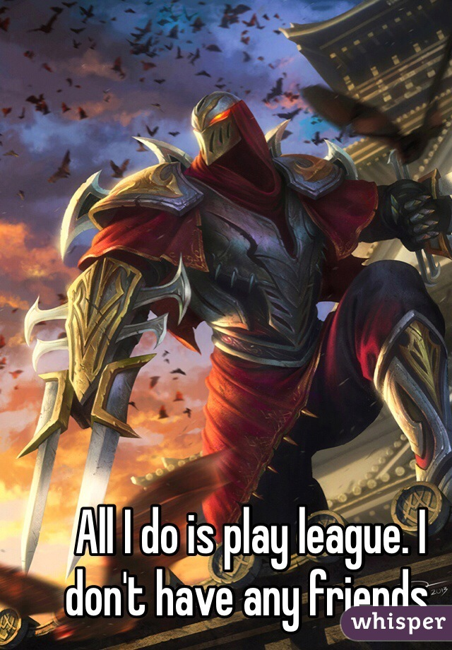All I do is play league. I don't have any friends.