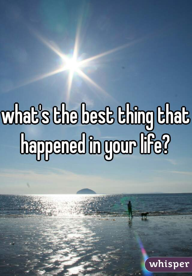 what's the best thing that happened in your life?