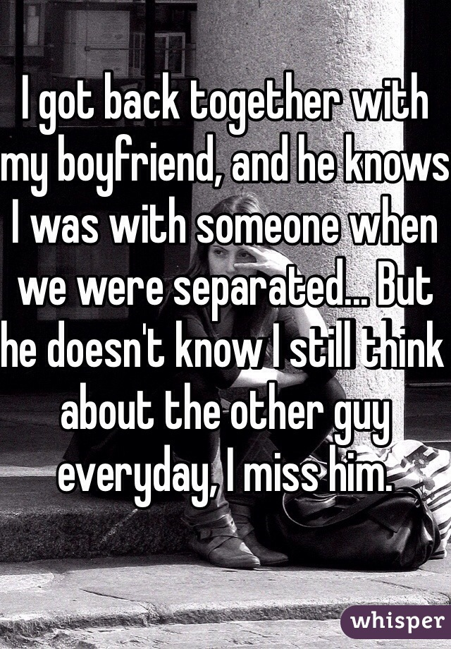 I got back together with my boyfriend, and he knows I was with someone when we were separated... But he doesn't know I still think about the other guy everyday, I miss him.