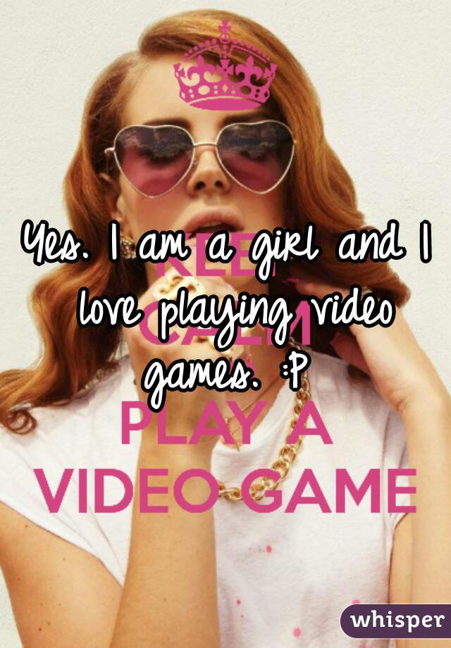 Yes. I am a girl and I love playing video games. :P