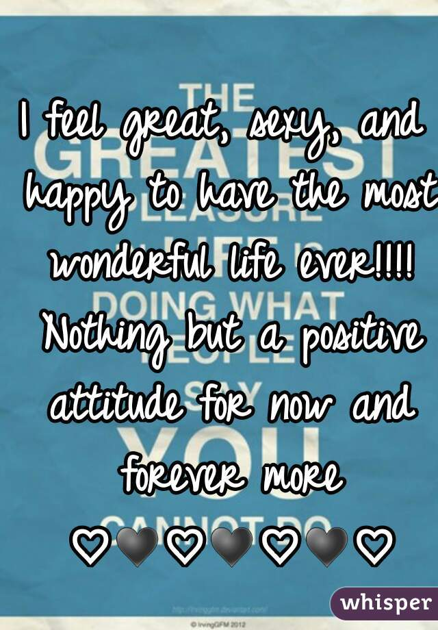 I feel great, sexy, and happy to have the most wonderful life ever!!!! Nothing but a positive attitude for now and forever more ♡♥♡♥♡♥♡