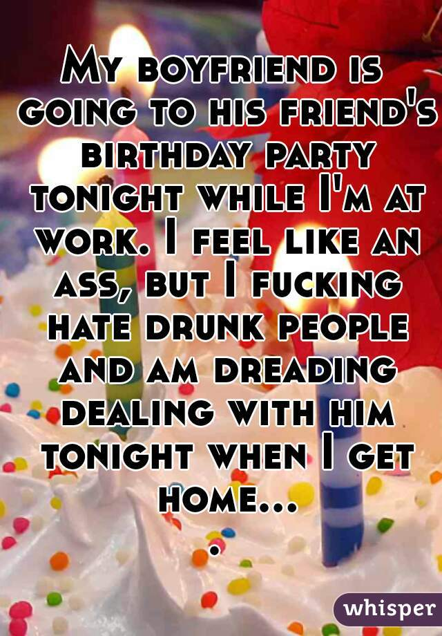 My boyfriend is going to his friend's birthday party tonight while I'm at work. I feel like an ass, but I fucking hate drunk people and am dreading dealing with him tonight when I get home....