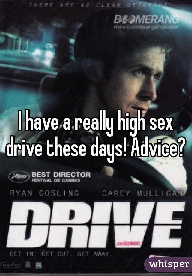 I have a really high sex drive these days! Advice?