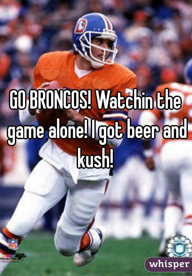 GO BRONCOS! Watchin the game alone! I got beer and kush!