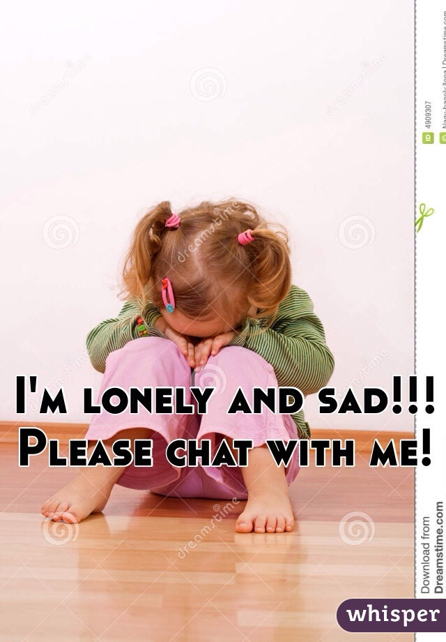 I'm lonely and sad!!! Please chat with me!