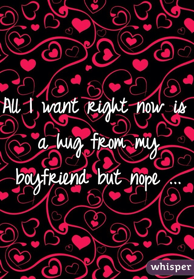 All I want right now is a hug from my boyfriend but nope ...
