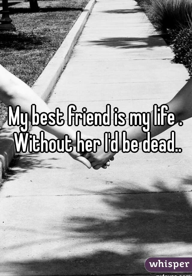 My best friend is my life . Without her I'd be dead..