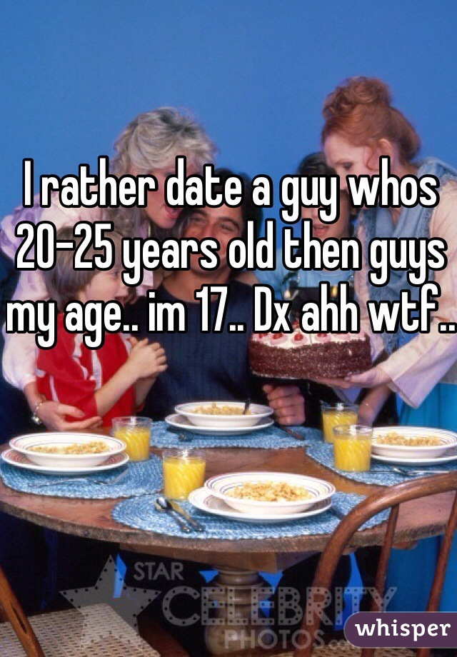 I rather date a guy whos 20-25 years old then guys my age.. im 17.. Dx ahh wtf..