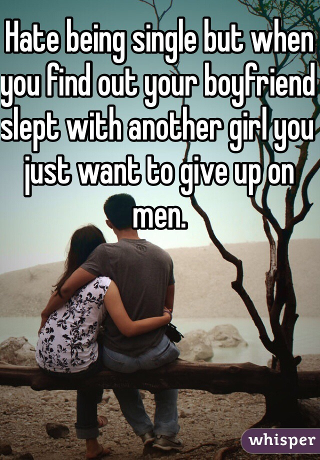 Hate being single but when you find out your boyfriend slept with another girl you just want to give up on men.