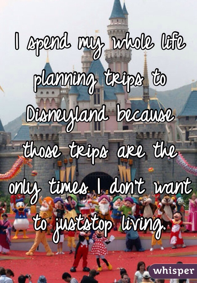 I spend my whole life planning trips to Disneyland because those trips are the only times I don't want to juststop living.
