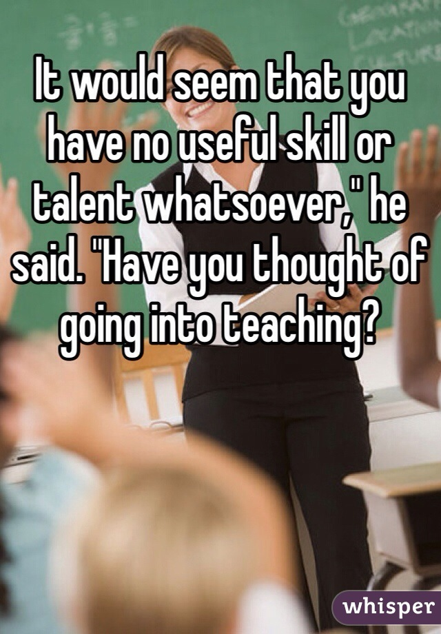 """It would seem that you have no useful skill or talent whatsoever,"""" he said. """"Have you thought of going into teaching?"""