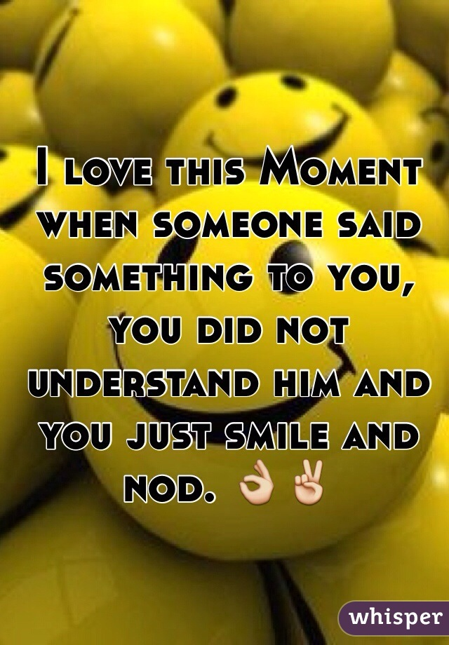 I love this Moment when someone said something to you, you did not understand him and you just smile and nod. 👌✌️