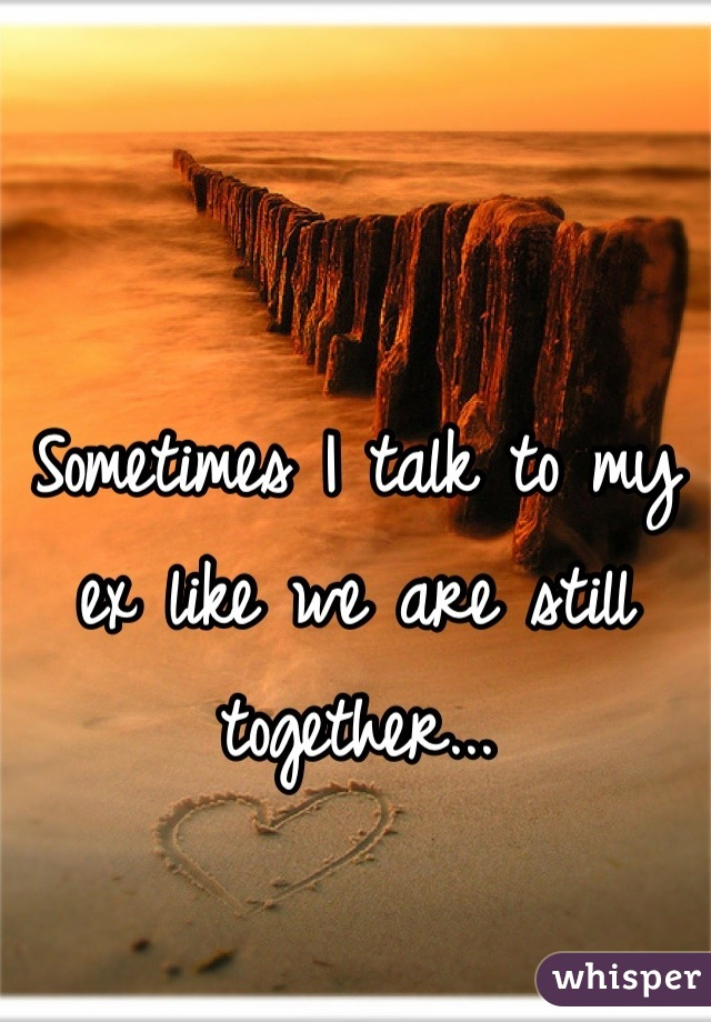 Sometimes I talk to my ex like we are still together...
