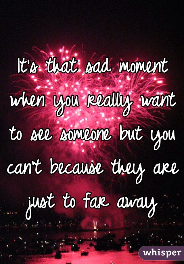 It's that sad moment when you really want to see someone but you can't because they are just to far away