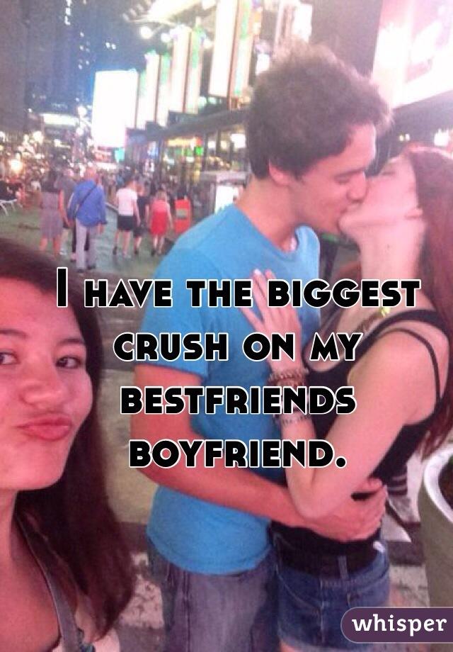 I have the biggest crush on my bestfriends boyfriend.