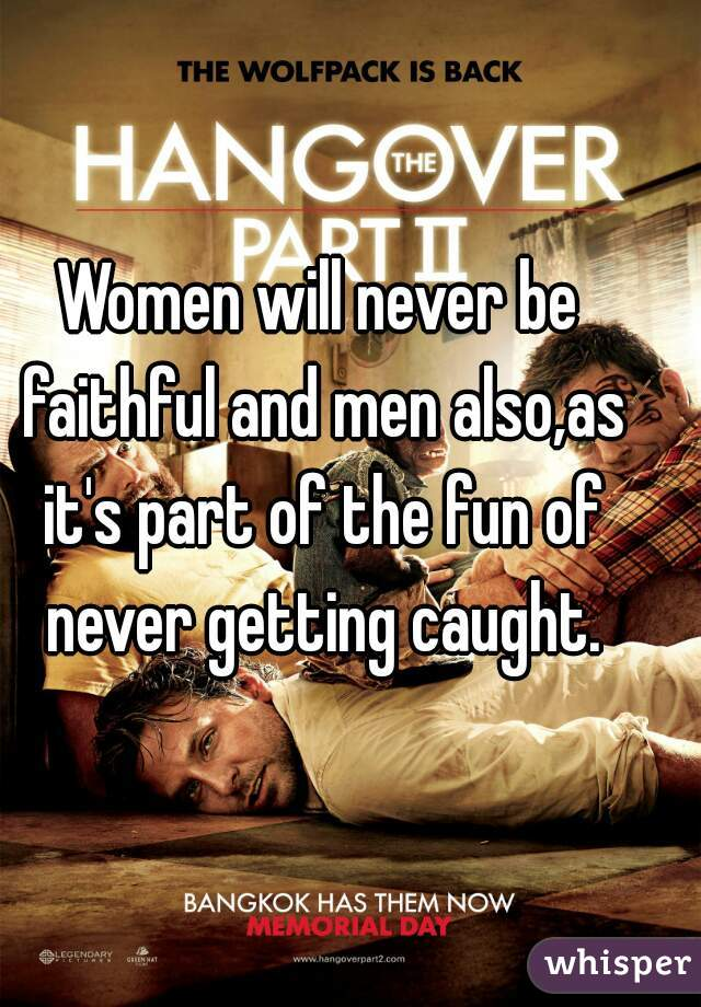 Women will never be faithful and men also,as it's part of the fun of never getting caught.