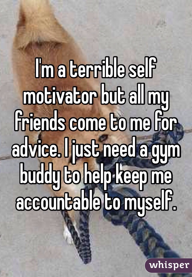I'm a terrible self motivator but all my friends come to me for advice. I just need a gym buddy to help keep me accountable to myself.