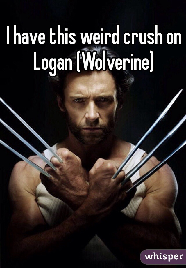I have this weird crush on Logan (Wolverine)