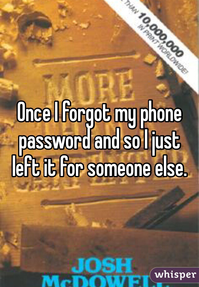 Once I forgot my phone password and so I just left it for someone else.