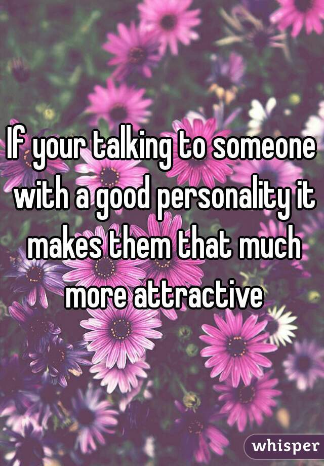 If your talking to someone with a good personality it makes them that much more attractive