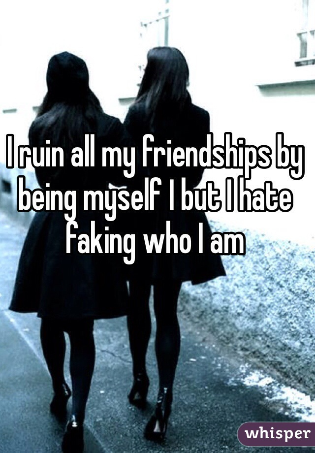 I ruin all my friendships by being myself I but I hate faking who I am