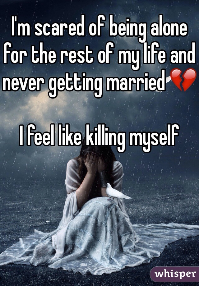 I'm scared of being alone for the rest of my life and never getting married 💔  I feel like killing myself