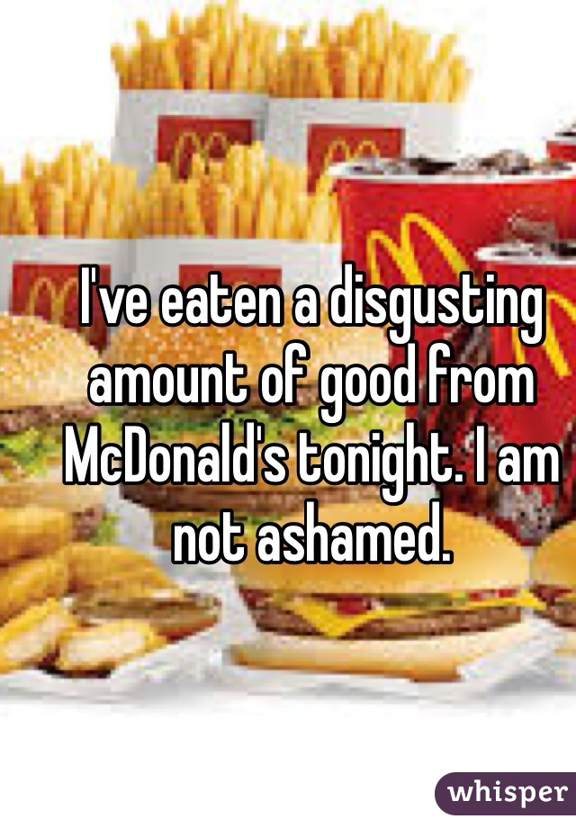I've eaten a disgusting amount of good from McDonald's tonight. I am not ashamed.