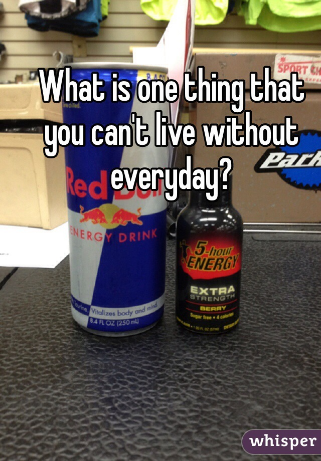 What is one thing that you can't live without everyday?