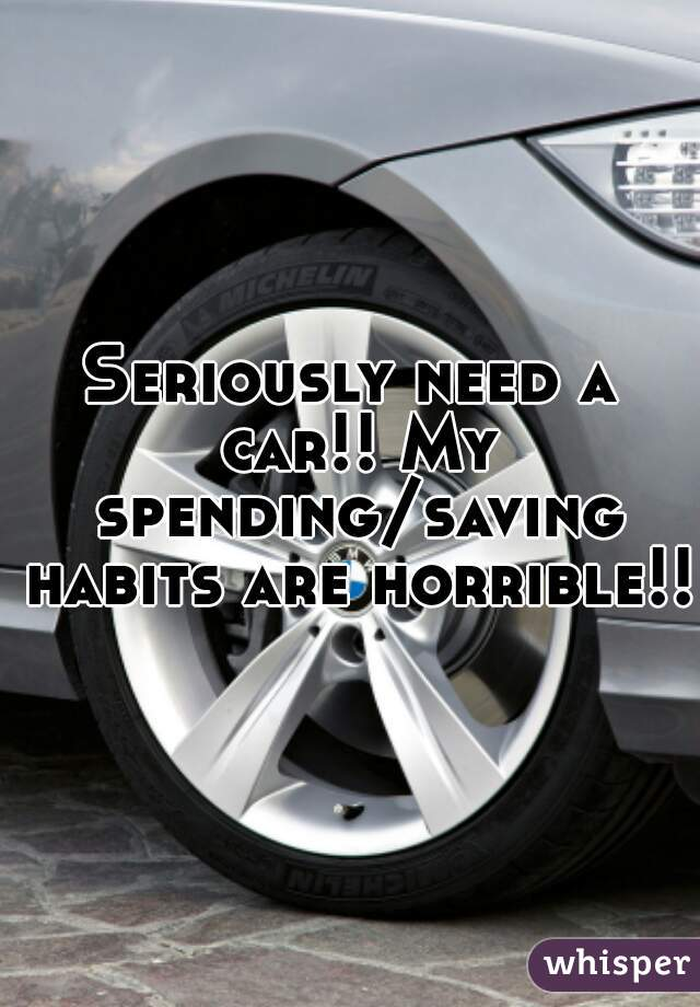 Seriously need a car!! My spending/saving habits are horrible!!
