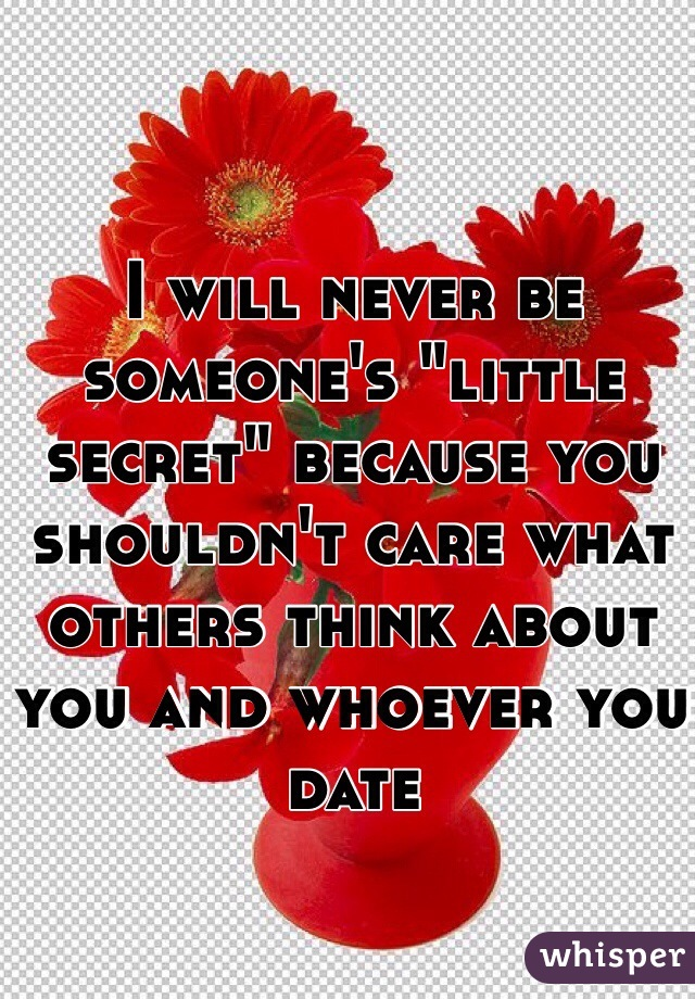 """I will never be someone's """"little secret"""" because you shouldn't care what others think about you and whoever you date"""