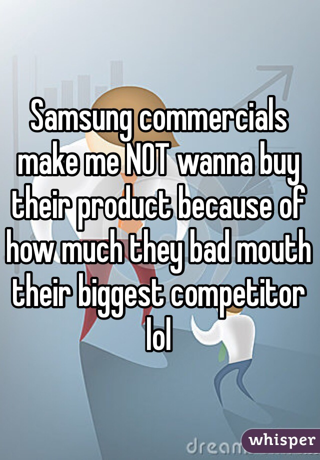 Samsung commercials make me NOT wanna buy their product because of how much they bad mouth their biggest competitor lol