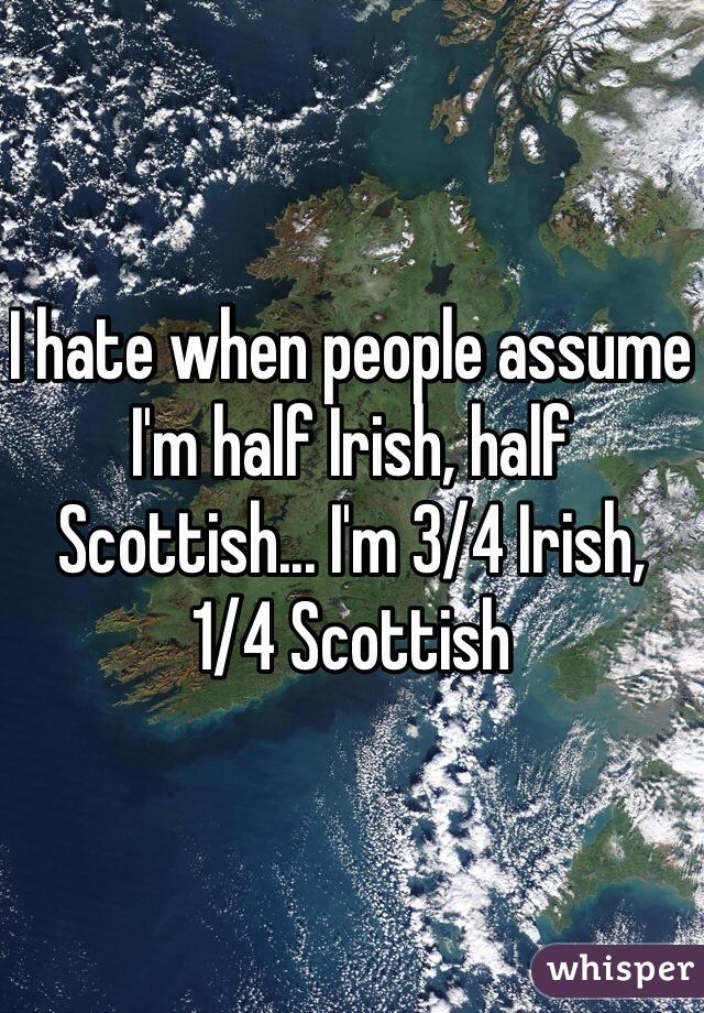 I hate when people assume I'm half Irish, half Scottish... I'm 3/4 Irish, 1/4 Scottish