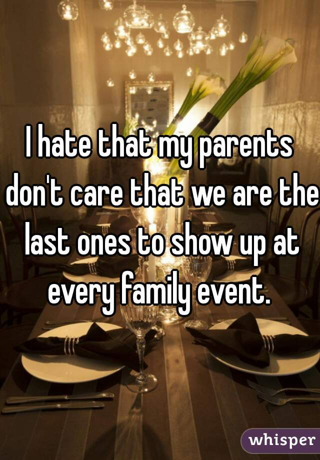 I hate that my parents don't care that we are the last ones to show up at every family event.