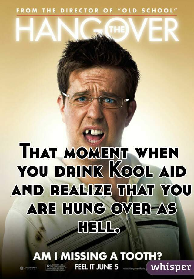 That moment when you drink Kool aid and realize that you are hung over as hell.