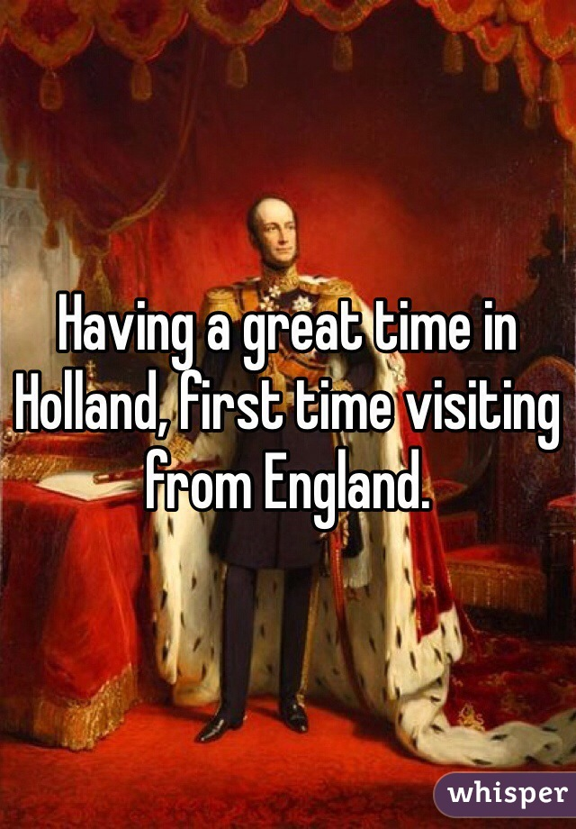 Having a great time in Holland, first time visiting from England.