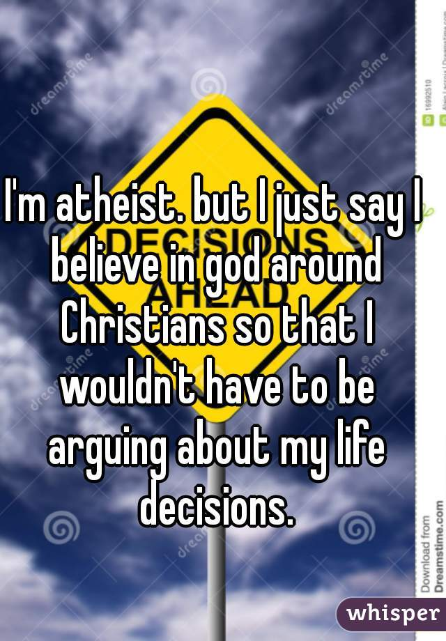 I'm atheist. but I just say I believe in god around Christians so that I wouldn't have to be arguing about my life decisions.