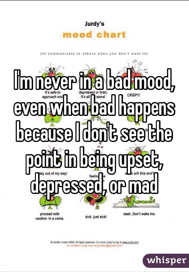 I'm never in a bad mood, even when bad happens because I don't see the point in being upset, depressed, or mad