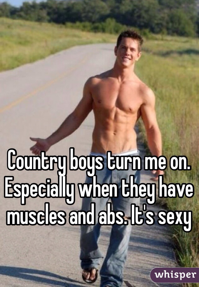 Country boys turn me on. Especially when they have muscles and abs. It's sexy