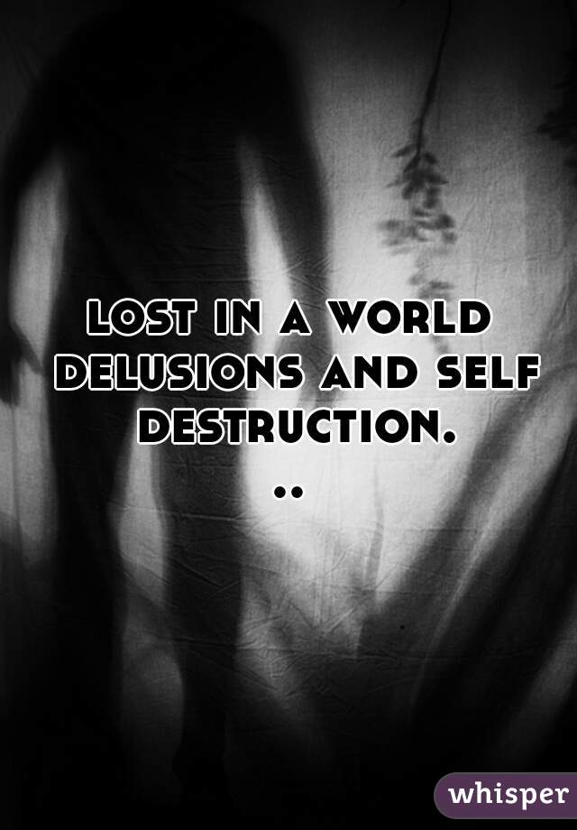 lost in a world delusions and self destruction...