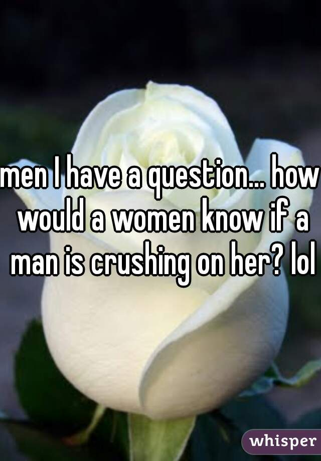 men I have a question... how would a women know if a man is crushing on her? lol