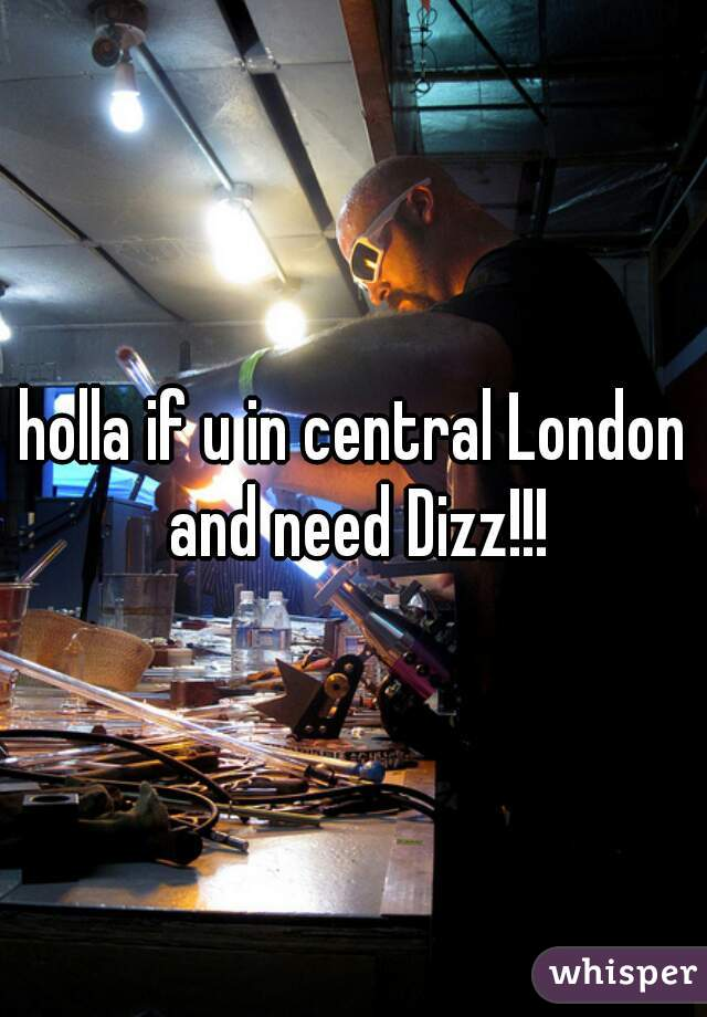 holla if u in central London and need Dizz!!!
