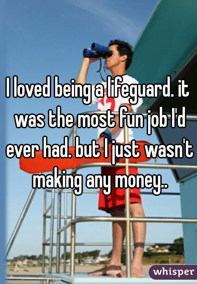 I loved being a lifeguard. it was the most fun job I'd ever had. but I just wasn't making any money..