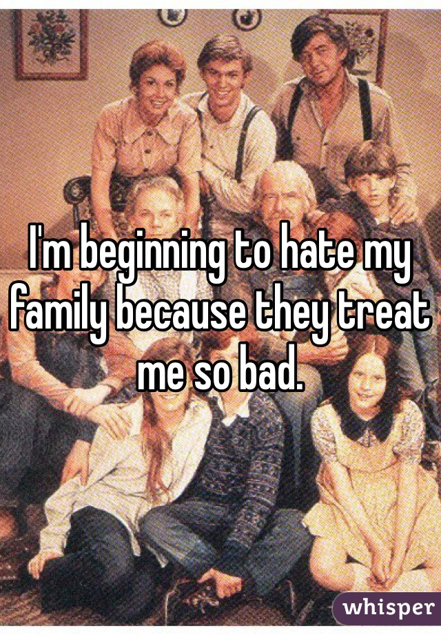 I'm beginning to hate my family because they treat me so bad.